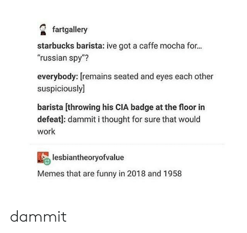 """Funny, Memes, and Starbucks: fartgallery  starbucks barista: ive got a caffe mocha for...  """"russian spy""""?  everybody: [remains seated and eyes each other  suspiciously]  barista [throwing his CIA badge at the floor in  defeat]: dammit i thought for sure that would  work  lesbiantheoryofvalue  Memes that are funny in 2018 and 1958 dammit"""