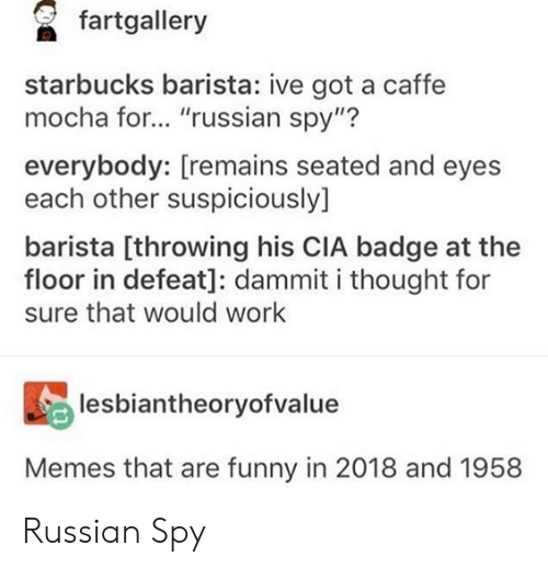 "Funny, Memes, and Starbucks: fartgallery  starbucks barista: ive got a caffe  mocha for... ""russian spy""?  everybody: [remains seated and eyes  each other suspiciously]  barista [throwing his CIA badge at the  floor in defeat]: dammit i thought for  sure that would work  lesbiantheoryofvalue  Memes that are funny in 2018 and 1958 Russian Spy"