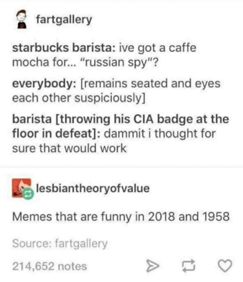 "Funny, Memes, and Starbucks: fartglery  starbucks barista: ive got a caffe  mocha for... ""russian spy""?  everybody: [remains seated and eyes  each other suspiciously]  barista [throwing his CIA badge at the  floor in defeat]: dammit i thought for  sure that would work  lesbiantheoryofvalue  Memes that are funny in 2018 and 1958  Source: fartgallery  214,652 notes"