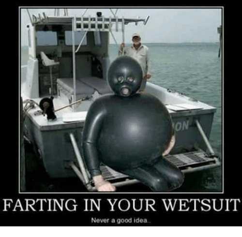 Dank, Good, and Never: FARTING IN YOUR WETSUIT  Never a good idea.