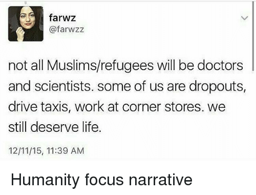 Life, Memes, and Work: farwz  @farwzz  not all Muslims/refugees will be doctors  and scientists. some of us are dropouts,  drive taxis, work at corner stores. we  still deserve life.  12/11/15, 11:39 AM Humanity focus narrative