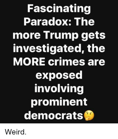 Memes, Weird, and Paradox: Fascinating  Paradox: The  more Trump gets  investigated, the  MORE crimes are  exposed  involving  prominent  democrats Weird.