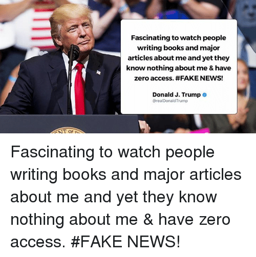 Books, Fake, and News: Fascinating to watch people  writing books and major  articles about me and yet they  know nothing about me & have  zero access. #FAKE NEWS!  Donald J. Trump .  @realDonaldTrump  T OF Fascinating to watch people writing books and major articles about me and yet they know nothing about me & have zero access. #FAKE NEWS!