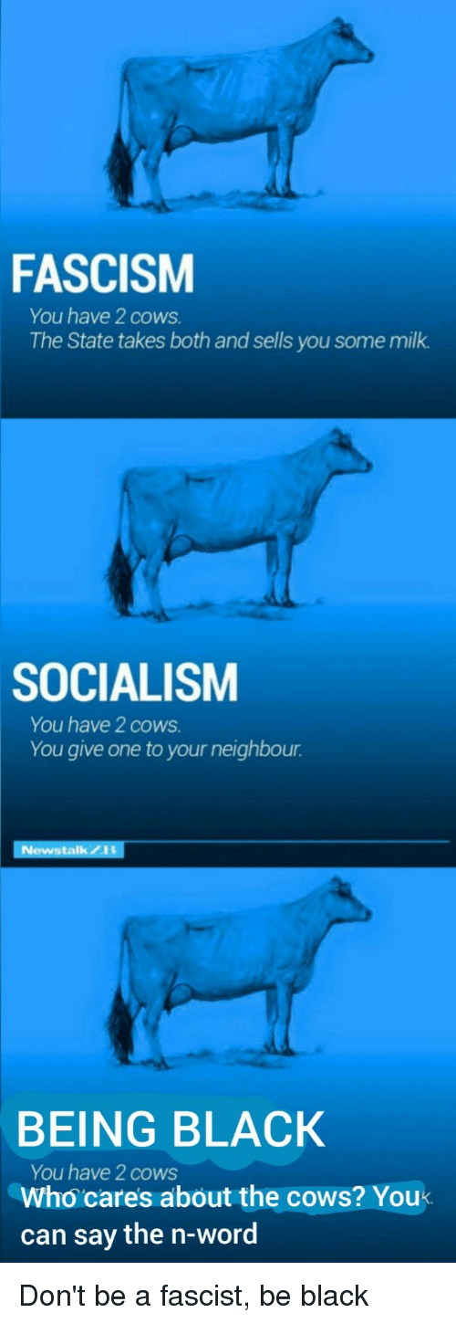Black, Socialism, and Word: FASCISM  You have 2 cows  The State takes both and sells you some milk  SOCIALISM  You have 2 cows  You give one to your neighbour  stalkZK  BEING BLACK  You have 2 cows  Who cares about the cows? You  can say the n-word