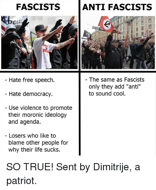 "Life, Memes, and True: FASCISTS  ANTI FASCISTS  CIA  Hate free speech  - The same as Fascists  only they add ""anti""  to sound cool  Hate democracy.  Use violence to promote  their moronic ideology  and agenda  Losers who like to  blame other people for  why their life sucks. SO TRUE!  Sent by Dimitrije, a patriot."
