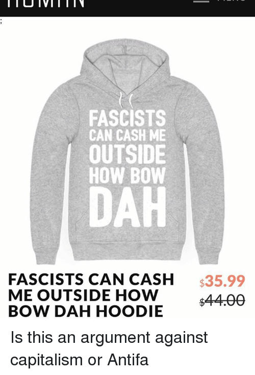 Memes, 🤖, and Bow: FASCISTS  CAN CASH ME  OUTSIDE  HOW BOW  DAH  FASCISTS CAN CASH  $35.99  ME OUTSIDE HOW  44AA  BOW DAH HOODIE Is this an argument against capitalism or Antifa