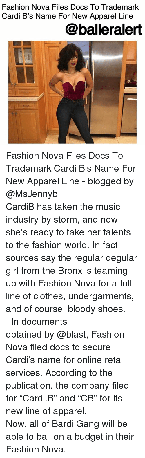 "Clothes, Fashion, and Memes: Fashion Nova Files Docs To Trademark  Cardi B's Name For New Apparel Line  @balleralert Fashion Nova Files Docs To Trademark Cardi B's Name For New Apparel Line - blogged by @MsJennyb ⠀⠀⠀⠀⠀⠀⠀⠀⠀ ⠀⠀⠀⠀⠀⠀⠀⠀⠀ CardiB has taken the music industry by storm, and now she's ready to take her talents to the fashion world. In fact, sources say the regular degular girl from the Bronx is teaming up with Fashion Nova for a full line of clothes, undergarments, and of course, bloody shoes. ⠀⠀⠀⠀⠀⠀⠀⠀⠀ ⠀⠀⠀⠀⠀⠀⠀⠀⠀ In documents obtained by @blast, Fashion Nova filed docs to secure Cardi's name for online retail services. According to the publication, the company filed for ""Cardi.B"" and ""CB"" for its new line of apparel. ⠀⠀⠀⠀⠀⠀⠀⠀⠀ ⠀⠀⠀⠀⠀⠀⠀⠀⠀ Now, all of Bardi Gang will be able to ball on a budget in their Fashion Nova."