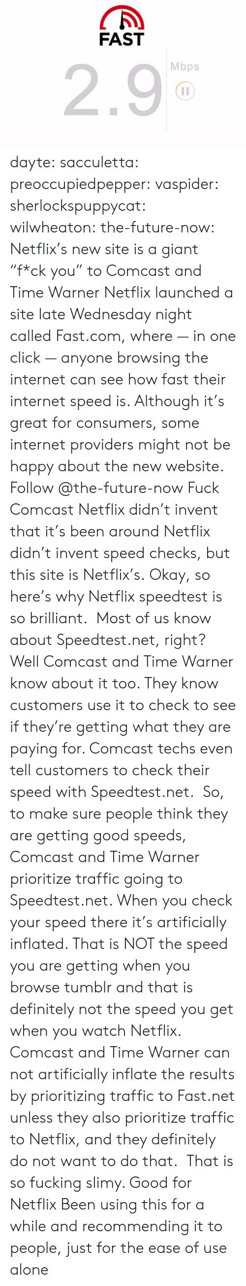 "Being Alone, Click, and Definitely: FAST  2.9  Mbps dayte: sacculetta:  preoccupiedpepper:  vaspider:  sherlockspuppycat:  wilwheaton:  the-future-now:  Netflix's new site is a giant ""f*ck you"" to Comcast and Time Warner Netflix launched a site late Wednesday night called Fast.com, where — in one click — anyone browsing the internet can see how fast their internet speed is. Although it's great for consumers, some internet providers might not be happy about the new website. Follow @the-future-now​  Fuck Comcast  Netflix didn't invent that it's been around  Netflix didn't invent speed checks, but this site is Netflix's.  Okay, so here's why Netflix speedtest is so brilliant.  Most of us know about Speedtest.net, right? Well Comcast and Time Warner know about it too. They know customers use it to check to see if they're getting what they are paying for. Comcast techs even tell customers to check their speed with Speedtest.net.  So, to make sure people think they are getting good speeds, Comcast and Time Warner prioritize traffic going to Speedtest.net. When you check your speed there it's artificially inflated. That is NOT the speed you are getting when you browse tumblr and that is definitely not the speed you get when you watch Netflix.  Comcast and Time Warner can not artificially inflate the results by prioritizing traffic to Fast.net unless they also prioritize traffic to Netflix, and they definitely do not want to do that.   That is so fucking slimy. Good for Netflix   Been using this for a while and recommending it to people, just for the ease of use alone"