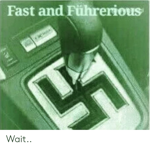 Dank Memes, Fast, and Wait: Fast and Führerious Wait..