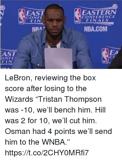 """Finals, Nba, and Sports: FAST  CONFE  EASTERN  CONFERENCE  FINALS  NRA7  NBA.COM  AST  ONFE  FIN  EA  cr LeBron, reviewing the box score after losing to the Wizards  """"Tristan Thompson was -10, we'll bench him. Hill was 2 for 10, we'll cut him. Osman had 4 points we'll send him to the WNBA."""" https://t.co/2CHY0MRfi7"""