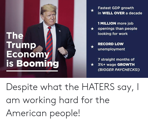Work, American, and Record: Fastest GDP growth  in WELL OVER a decade  1 MILLION more job  openings than people  looking for work  ★  The  Trump  Economy  is Booming  RECORD LOW  unemployment  7 straight months of  3%+ wage GROWTH  (BIGGER PAYCHECKS!)  ★ Despite what the HATERS say, I am working hard for the American people!