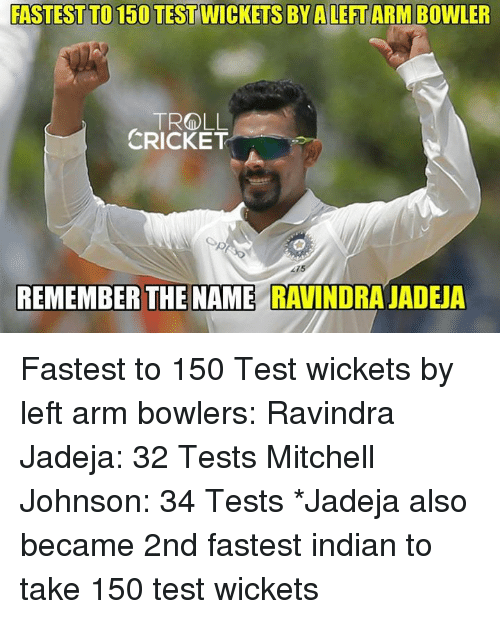 Memes, Cricket, and Test: FASTEST TO 150 TEST WICKETS BY A LEET ARM BOWLER  CRICKET  REMEMBER THE NAME RAVINDRA JADEJA Fastest to 150 Test wickets by left arm bowlers: Ravindra Jadeja: 32 Tests Mitchell Johnson: 34 Tests  *Jadeja also became 2nd fastest indian to take 150 test wickets   <mad>