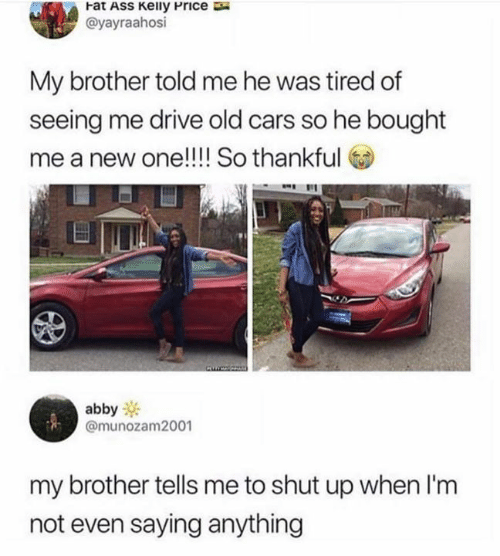 Cars, Funny, and Shut Up: Fat ASs Keily Price  @yayraahosi  My brother told me he was tired of  seeing me drive old cars so he bought  me  a new one!!! So thankful  abby  @munozam2001  my brother tells me to shut up when I'm  not even saying anything