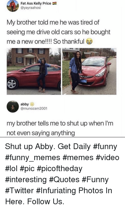 Cars, Funny, and Lol: Fat Ass Kelly Price  @yayraahosi  My brother told me he was tired of  seeing me drive old cars so he bought  me a new one!!!! So thankful  abby  @munozam2001  my brother tells me to shut up when l'm  not even saying anything Shut up Abby. Get Daily #funny #funny_memes #memes #video #lol #pic #picoftheday #interesting #Quotes #Funny #Twitter #Infuriating Photos In Here. Follow Us.
