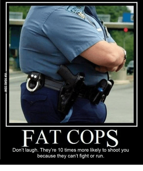Fat Cops Dont Laugh Theyre 10 Times More Likely To Shoot You