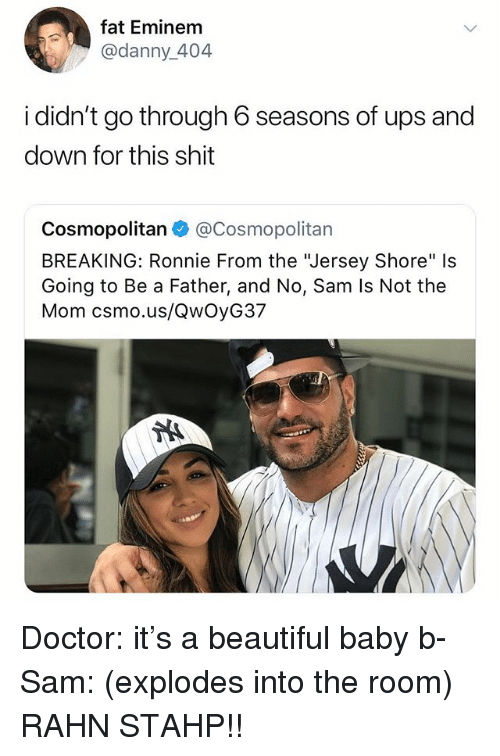 "Beautiful, Doctor, and Eminem: fat Eminem  @danny_404  i didn't go through 6 seasons of ups and  down for this shit  Cosmopolitan@Cosmopolitan  BREAKING: Ronnie From the ""Jersey Shore"" Is  Going to Be a Father, and No, Sam Is Not the  Mom csmo.us/QwOyG37 Doctor: it's a beautiful baby b- Sam: (explodes into the room) RAHN STAHP!!"