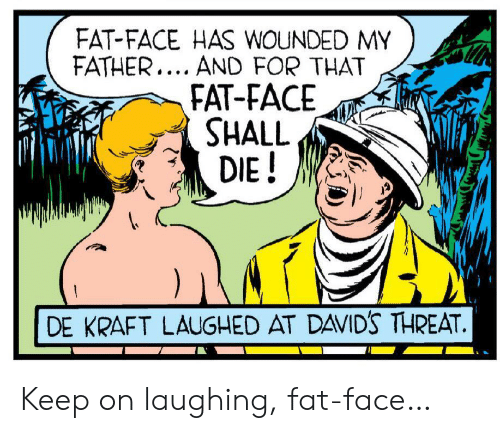 Fat, Kraft, and Face: FAT-FACE HAS WOUNDED MY  FATHER... AND FOR THAT  FAT-FACE  SHALL  DIE!  DE KRAFT LAUGHED AT DAVID'S THREAT. Keep on laughing, fat-face…