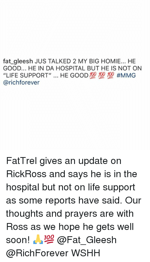 """Homie, Life, and Memes: fat_gleesh JUS TALKED 2 MY BIG HOMIE... HE  GOOD... HE IN DA HOSPITAL BUT HE IS NOT ON  """"LIFE SUPPORT"""" HE GOOD TO TO TO #MMG  @richforever FatTrel gives an update on RickRoss and says he is in the hospital but not on life support as some reports have said. Our thoughts and prayers are with Ross as we hope he gets well soon! 🙏💯 @Fat_Gleesh @RichForever WSHH"""
