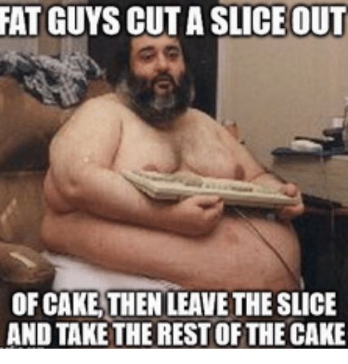 fat guys cutaslice out of cake then leavethe slice and take the