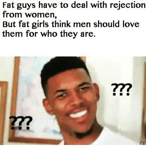 fat guys have to deal with rejection from women but fat girls think