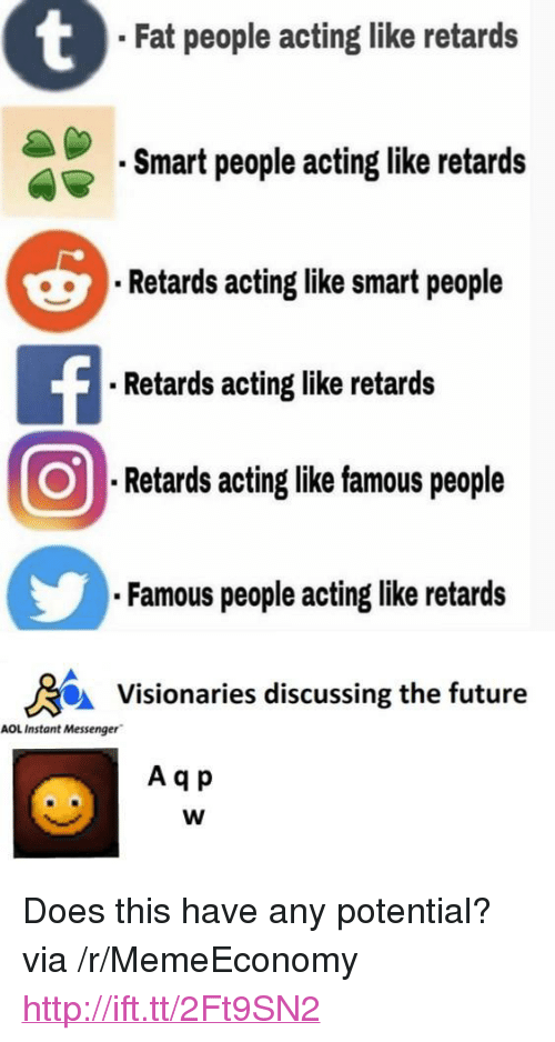 "Future, Http, and Messenger: Fat people acting like retards  Smart people acting like retards  Retards acting like smart people  Retards acting like retards  ORetardsactinglikefamouspeople  Famous people acting like retards  Visionaries discussing the future  AOL Instant Messenger  A qp <p>Does this have any potential? via /r/MemeEconomy <a href=""http://ift.tt/2Ft9SN2"">http://ift.tt/2Ft9SN2</a></p>"