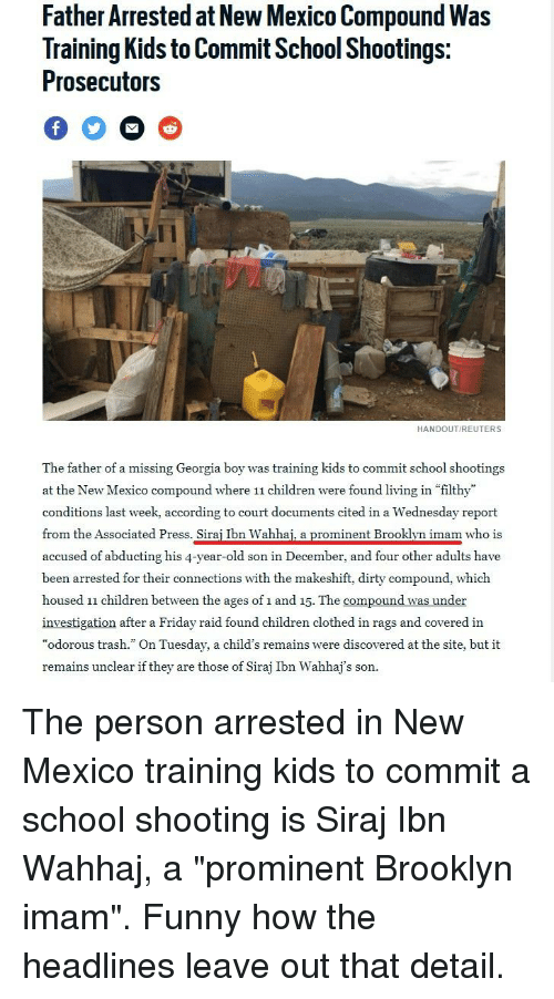 """Children, Friday, and Funny: Father Arrested at New Mexico Compound Was  Training Kids to Commit School Shootings:  Prosecutors  HANDOUT/REUTERS  The father of a missing Georgia boy was training kids to commít school shootings  at the New Mexico compound where 11 children were found living in """"filthy  conditions last week, according to court documents cited in a Wednesday report  from the Associated Press. Sirai Ibn Wahhai. a prominent Brooklvn imam who is  accused of abducting his 4-year-old son in December, and four other adults have  been arrested for their connections with the makeshift, dirty compound, which  housed 11 children between the ages of 1 and 15. The compound was under  investigation after a Friday raid found children clothed in rags and covered in  """"odorous trash."""" On Tuesday, a child's remains were discovered at the site, but it  remains unclear if they are those of Siraj Ibn Wahhaj's son."""
