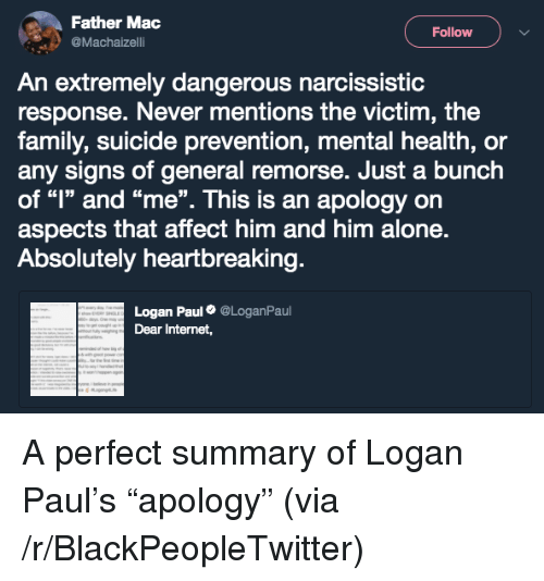 """Being Alone, Blackpeopletwitter, and Family: Father Mac  @Machaizelli  Follow  An extremely dangerous narcissistic  response. Never mentions the victim, the  family, suicide prevention, mental health, or  any signs of general remorse. Just a bunch  of """"l"""" and """"me"""". This is an apology orn  aspects that affect him and him alone.  Absolutely heartbreaking  Logan Paul@LoganPaul  Dear Internet, <p>A perfect summary of Logan Paul's """"apology"""" (via /r/BlackPeopleTwitter)</p>"""