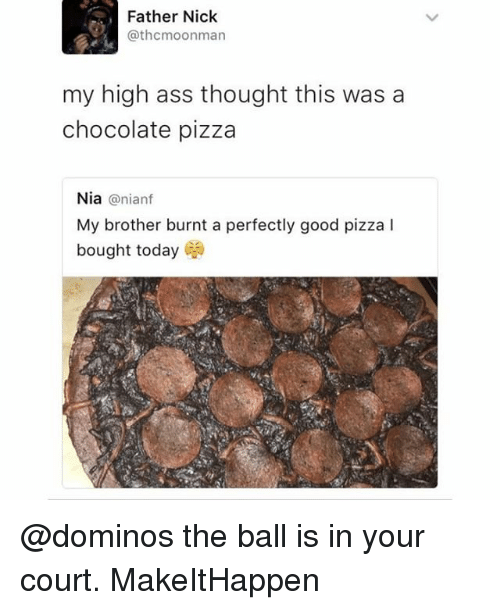 Ass, Memes, and Pizza: Father Nick  @thcmoonman  my high ass thought this was a  chocolate pizza  Nia @nianf  My brother burnt a perfectly good pizza l  bought today @dominos the ball is in your court. MakeItHappen