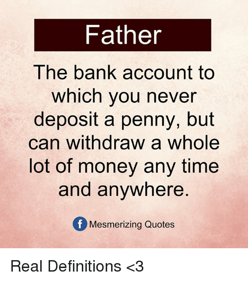 Memes, 🤖, and Lots: Father  The bank account to  which you never  deposit a penny, but  can withdraw a whole  lot of money any time  and anywhere  Of Mesmerizing Quotes Real Definitions <3