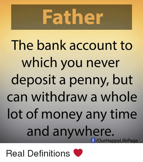 Memes, Money, and Bank: Father  The bank account to  which you never  deposit a penny, but  can withdraw a whole  lot of money any time  and anywhere.  f /Our Happy LifePage Real Definitions ❤️