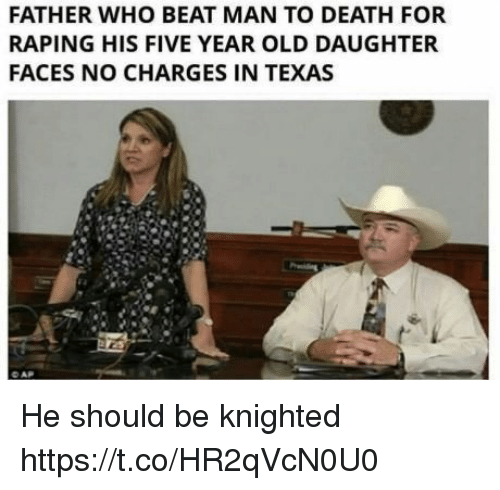 Funny, Death, and Texas: FATHER WHO BEAT MAN TO DEATH FOR  RAPING HIS FIVE YEAR OLD DAUGHTER  FACES NO CHARGES IN TEXAS He should be knighted https://t.co/HR2qVcN0U0