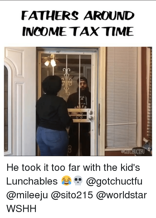 Memes, Worldstar, and Wshh: FATHERS AROUND  INCOME TAX TIME  E A He took it too far with the kid's Lunchables 😂💀 @gotchuctfu @mileeju @sito215 @worldstar WSHH