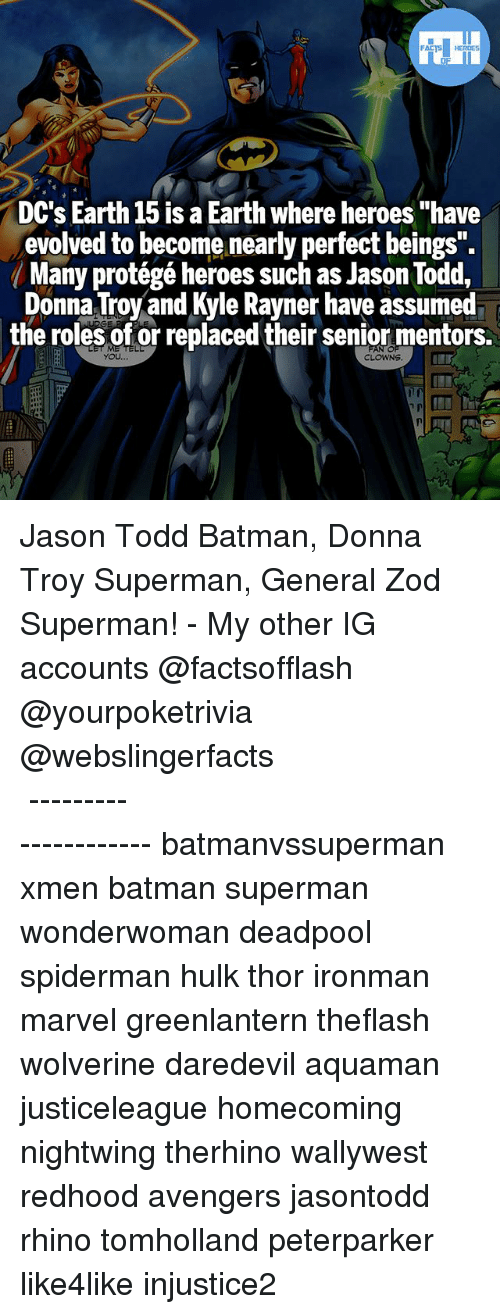 """Batman, Memes, and Superman: FATSHERDES  DC's Earth 15 is a Earth where heroes """"have  evolved to become nearly perfect beings  ( Many protégé heroes such as Jason Todd.  Donna Troy and Kyle Rayner have assumed  the roles of or replaced their senior mentors.  YOU Jason Todd Batman, Donna Troy Superman, General Zod Superman! - My other IG accounts @factsofflash @yourpoketrivia @webslingerfacts ⠀⠀⠀⠀⠀⠀⠀⠀⠀⠀⠀⠀⠀⠀⠀⠀⠀⠀⠀⠀⠀⠀⠀⠀⠀⠀⠀⠀⠀⠀⠀⠀⠀⠀⠀⠀ ⠀⠀--------------------- batmanvssuperman xmen batman superman wonderwoman deadpool spiderman hulk thor ironman marvel greenlantern theflash wolverine daredevil aquaman justiceleague homecoming nightwing therhino wallywest redhood avengers jasontodd rhino tomholland peterparker like4like injustice2"""