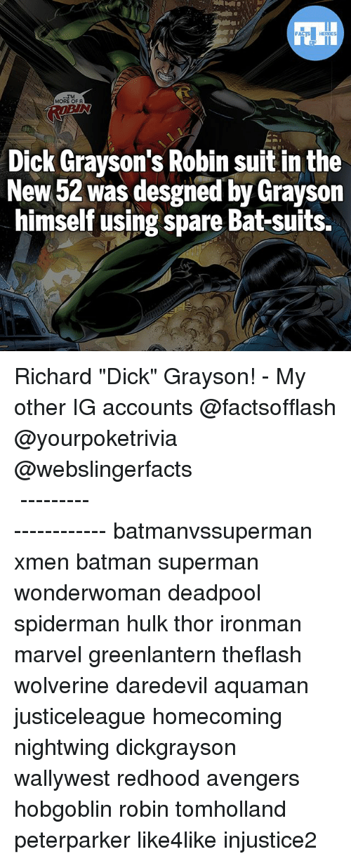 "Batman, Memes, and Superman: FATSHERDES  MORE OFA  ROEIN  Dick Grayson's Robin suit in the  New 52 was desgned by Grayson  avson  himself using spare Bat-suits. Richard ""Dick"" Grayson! - My other IG accounts @factsofflash @yourpoketrivia @webslingerfacts ⠀⠀⠀⠀⠀⠀⠀⠀⠀⠀⠀⠀⠀⠀⠀⠀⠀⠀⠀⠀⠀⠀⠀⠀⠀⠀⠀⠀⠀⠀⠀⠀⠀⠀⠀⠀ ⠀⠀--------------------- batmanvssuperman xmen batman superman wonderwoman deadpool spiderman hulk thor ironman marvel greenlantern theflash wolverine daredevil aquaman justiceleague homecoming nightwing dickgrayson wallywest redhood avengers hobgoblin robin tomholland peterparker like4like injustice2"