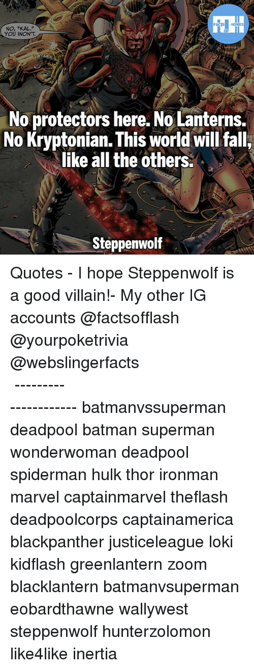 "Batman, Memes, and Superman: FATSHERDES  NO, ""KAL.""  YOU WON'T  No protectors here. No Lanterns.  No Kryptonian. This world will falli  like all the others.  Steppenwolf ▲Quotes▲ - I hope Steppenwolf is a good villain!- My other IG accounts @factsofflash @yourpoketrivia @webslingerfacts ⠀⠀⠀⠀⠀⠀⠀⠀⠀⠀⠀⠀⠀⠀⠀⠀⠀⠀⠀⠀⠀⠀⠀⠀⠀⠀⠀⠀⠀⠀⠀⠀⠀⠀⠀⠀ ⠀⠀--------------------- batmanvssuperman deadpool batman superman wonderwoman deadpool spiderman hulk thor ironman marvel captainmarvel theflash deadpoolcorps captainamerica blackpanther justiceleague loki kidflash greenlantern zoom blacklantern batmanvsuperman eobardthawne wallywest steppenwolf hunterzolomon like4like inertia"