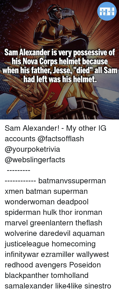 "Batman, Memes, and Superman: FATSHERDES  Sam Alexander is very possessive of  his Nova Corps helmet because  when his father,Jesse,""died"" all Sam  had left was his helmet. Sam Alexander! - My other IG accounts @factsofflash @yourpoketrivia @webslingerfacts ⠀⠀⠀⠀⠀⠀⠀⠀⠀⠀⠀⠀⠀⠀⠀⠀⠀⠀⠀⠀⠀⠀⠀⠀⠀⠀⠀⠀⠀⠀⠀⠀⠀⠀⠀⠀ ⠀⠀--------------------- batmanvssuperman xmen batman superman wonderwoman deadpool spiderman hulk thor ironman marvel greenlantern theflash wolverine daredevil aquaman justiceleague homecoming infinitywar ezramiller wallywest redhood avengers Poseidon blackpanther tomholland samalexander like4like sinestro"