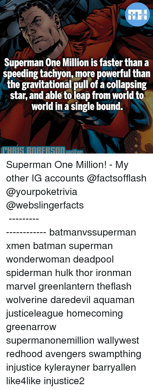 Batman, Memes, and Superman: FATSHERDES  Superman One Million is faster than a  speeding tachyon, more powerful than  the gravitational pull of a collapsing  star, and able to leap from world to  world in a single bound. Superman One Million! - My other IG accounts @factsofflash @yourpoketrivia @webslingerfacts ⠀⠀⠀⠀⠀⠀⠀⠀⠀⠀⠀⠀⠀⠀⠀⠀⠀⠀⠀⠀⠀⠀⠀⠀⠀⠀⠀⠀⠀⠀⠀⠀⠀⠀⠀⠀ ⠀⠀--------------------- batmanvssuperman xmen batman superman wonderwoman deadpool spiderman hulk thor ironman marvel greenlantern theflash wolverine daredevil aquaman justiceleague homecoming greenarrow supermanonemillion wallywest redhood avengers swampthing injustice kylerayner barryallen like4like injustice2