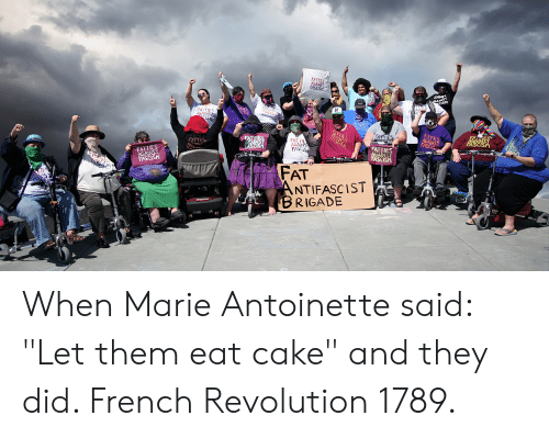 """Cake, Marie Antoinette, and Revolution: FATTIES  AGAINS  FASCISH  EMMES  GAINST  CISM  ASCIS  FATTIES  AGAINS  CIS  GAINST  FASCISA  FITTIES  AGAINST  FASCIS  AATNE  FATTIES  INS  ASESM  FAT E  AGAINS  FASCIS  FATTIES  AGAINST  FASCISH  FATTIS  FASCISH  FATTIES  AINST  AGALN  FASCISM  FAT  ANTIFASCIST  BRIGADE When Marie Antoinette said: """"Let them eat cake"""" and they did. French Revolution 1789."""