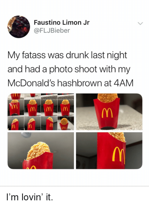 Drunk, McDonalds, and Memes: Faustino Limon Jr  @FLJBieber  My fatass was drunk last night  and had a photo shoot with my  McDonald's hashbrown at 4AM I'm lovin' it.