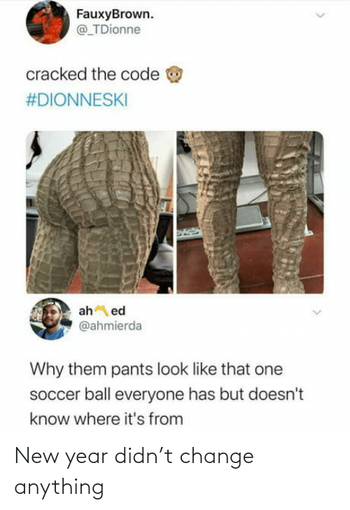 New Year's, Soccer, and Cracked: FauxyBrown.  @ TDionne  cracked the code  #DIONNESKI  ah ed  @ahmierda  Why them pants look like that one  soccer ball everyone has but doesn't  know where it's from New year didn't change anything