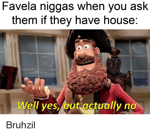 House, Dank Memes, and Ask: Favela niggas When you asK  them if they have house  Well yes, but actually no