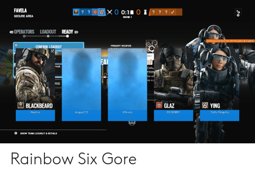 Game, Rainbow, and Rainbow Six: FAVELA  SECURE AREA  ROUND 1  OPERATORS LOADOUT READY D  LB  Dylansawesome32 has lef  e game he le game  PRIMARY WEAPON  CONFIRM LOADOUT  CAN  be a  as a  RGE  BLACKBEARD  GLAZ  Heatbro  slieguy 2 13  VShively  DD BOMB  TipSy Pengulnz  SHOW TEAM LOADOUT & DETAILS Rainbow Six Gore