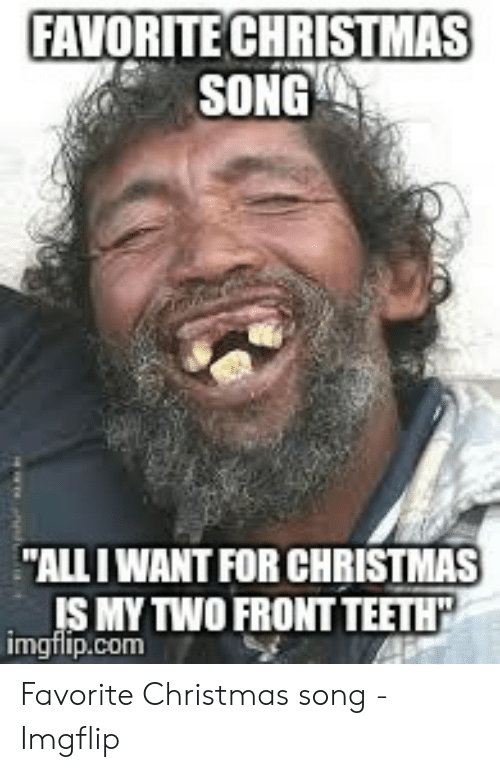 All I Want For Christmas Is My Two Front Teeth.Favorite Christmas Song All I Want For Christmas My Two
