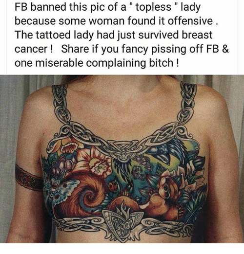 "Bitch, Memes, and Breast Cancer: FB banned this pic of a "" topless "" lady  because some woman found it offensive  The tattoed lady had just survived breast  cancer! Share if you fancy pissing off FB &  one miserable complaining bitch !"
