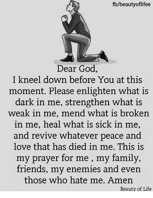 Family, Friends, and God: fb/beautyoflifee  Dear God,  I kneel down before You at this  moment. Please enlighten what is  dark in me, strengthen what is  weak in me, mend what is broken  in me, heal what is sick in me,  and revive whatever peace and  love that has died in me. This is  y prayer for me , my family,  friends, my enemies and even  those who hate me. Amen  Beauty of Life