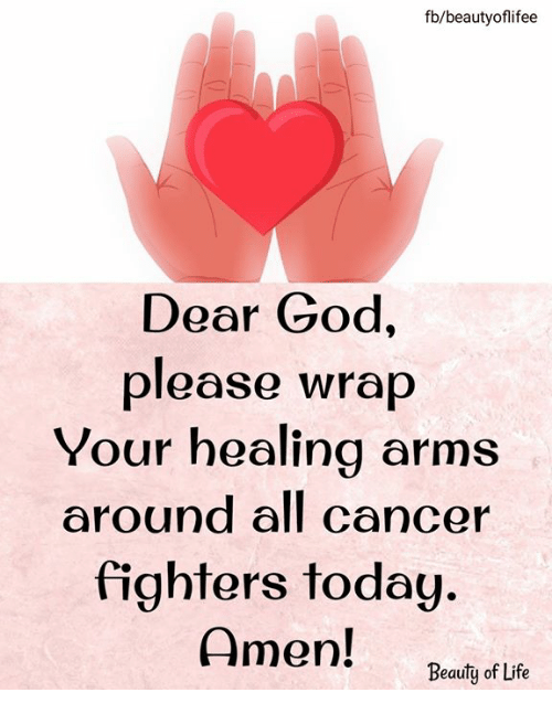 God, Life, and Memes: fb/beautyoflifee  Dear God,  please wrap  Your healing arms  around all cancer  fighters today.  Amen!  Beauty of Life
