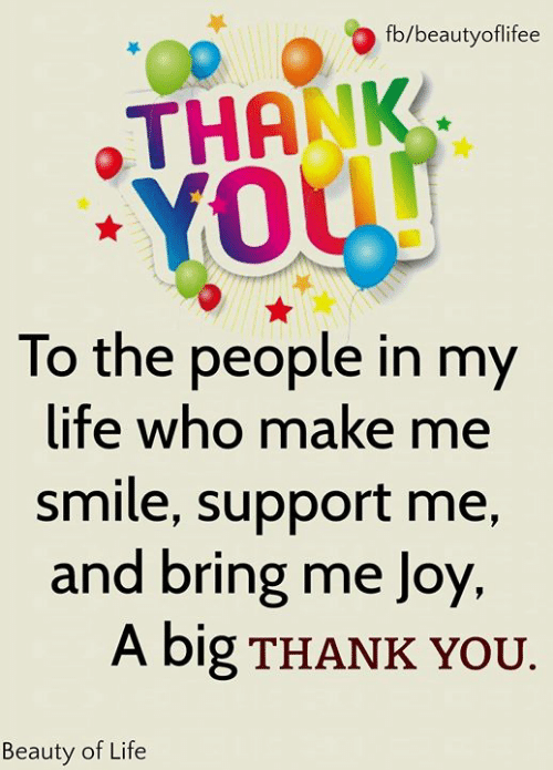 Life, Memes, and Thank You: fb/beautyoflifee  THANK  YOUU  To the people in my  life who make me  smile, support me,  and bring me Joy  A big THANK YOU.  Beauty of Life