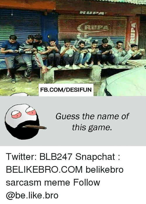 Be Like, Meme, and Memes: FB.COM/DESIFUN  Guess the name of  this game. Twitter: BLB247 Snapchat : BELIKEBRO.COM belikebro sarcasm meme Follow @be.like.bro