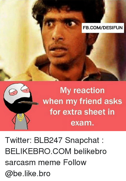 Be Like, Meme, and Memes: FB.COM/DESIFUN  My reaction  when my friend asks  for extra sheet in  exam Twitter: BLB247 Snapchat : BELIKEBRO.COM belikebro sarcasm meme Follow @be.like.bro