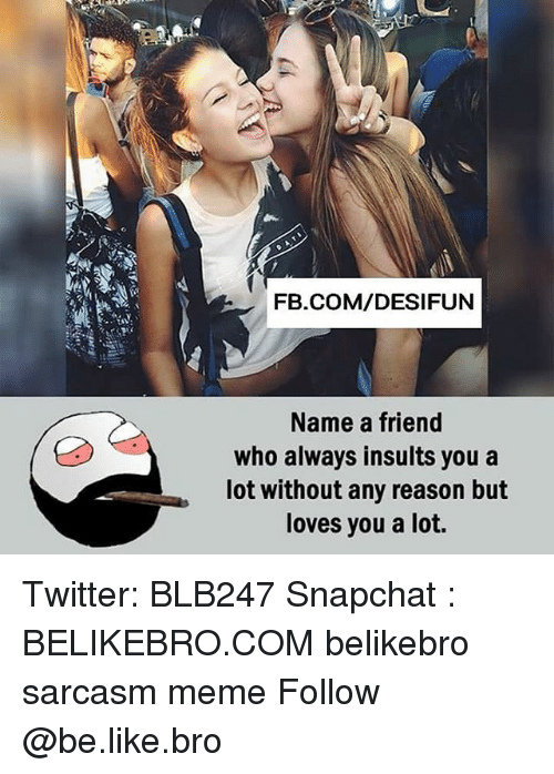 Be Like, Meme, and Memes: FB.COM/DESIFUN  Name a friend  who always insults you a  lot without any reason but  loves you a lot. Twitter: BLB247 Snapchat : BELIKEBRO.COM belikebro sarcasm meme Follow @be.like.bro